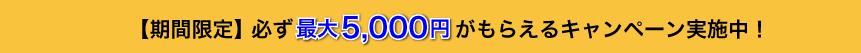 【期間限定】必ず最大5,000円がもらえるキャンペーン実施中!
