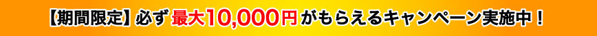 【期間限定】必ず最大10,000円がもらえるキャンペーン実施中!