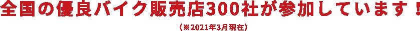 全国の優良バイク販売店300社が参加しています!